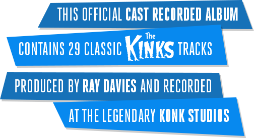 This official cast recorded album contains 29 classic The Kinks tracks produced by Ray Davies and recorded at the legendary Konk Studios
